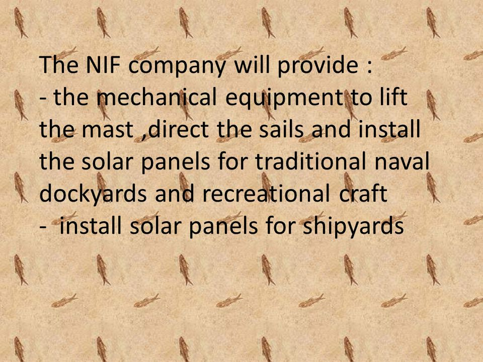The NIF company will provide : - the mechanical equipment to lift the mast,direct the sails and install the solar panels for traditional naval dockyards and recreational craft - install solar panels for shipyards