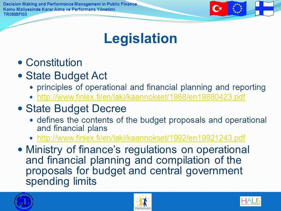 Decision Making and Performance Management in Public Finance Kamu Maliyesinde Karar Alma ve Performans Yönetimi TR08IBFI03 Constitution State Budget Act principles of operational and financial planning and reporting http://www.finlex.fi/en/laki/kaannokset/1988/en19880423.pdf State Budget Decree defines the contents of the budget proposals and operational and financial plans http://www.finlex.fi/en/laki/kaannokset/1992/en19921243.pdf Ministry of finance's regulations on operational and financial planning and compilation of the proposals for budget and central government spending limits Legislation