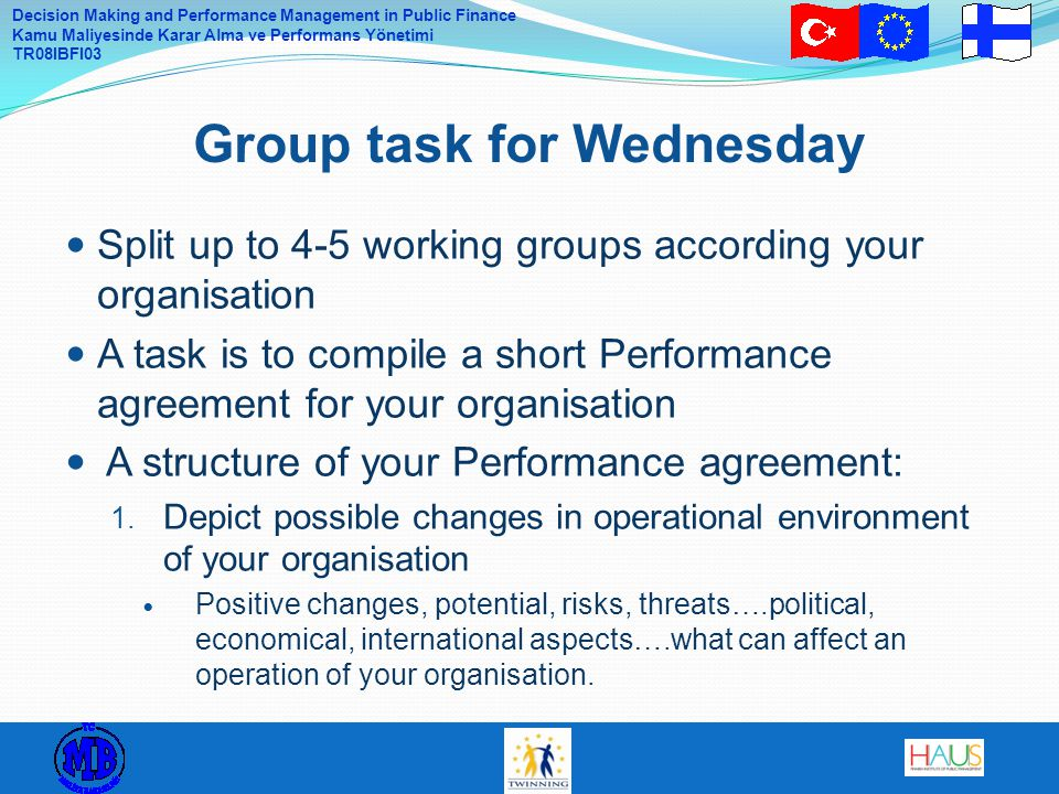 Decision Making and Performance Management in Public Finance Kamu Maliyesinde Karar Alma ve Performans Yönetimi TR08IBFI03 Split up to 4-5 working groups according your organisation A task is to compile a short Performance agreement for your organisation A structure of your Performance agreement: 1.