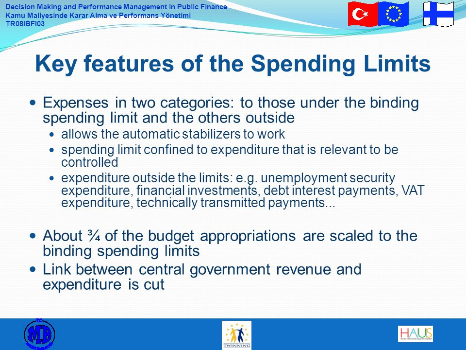 Decision Making and Performance Management in Public Finance Kamu Maliyesinde Karar Alma ve Performans Yönetimi TR08IBFI03 Expenses in two categories: to those under the binding spending limit and the others outside allows the automatic stabilizers to work spending limit confined to expenditure that is relevant to be controlled expenditure outside the limits: e.g.
