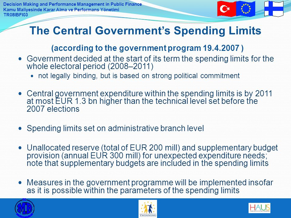 Decision Making and Performance Management in Public Finance Kamu Maliyesinde Karar Alma ve Performans Yönetimi TR08IBFI03 Government decided at the start of its term the spending limits for the whole electoral period (2008–2011) not legally binding, but is based on strong political commitment Central government expenditure within the spending limits is by 2011 at most EUR 1.3 bn higher than the technical level set before the 2007 elections Spending limits set on administrative branch level Unallocated reserve (total of EUR 200 mill) and supplementary budget provision (annual EUR 300 mill) for unexpected expenditure needs; note that supplementary budgets are included in the spending limits Measures in the government programme will be implemented insofar as it is possible within the parameters of the spending limits The Central Government's Spending Limits (according to the government program 19.4.2007 )
