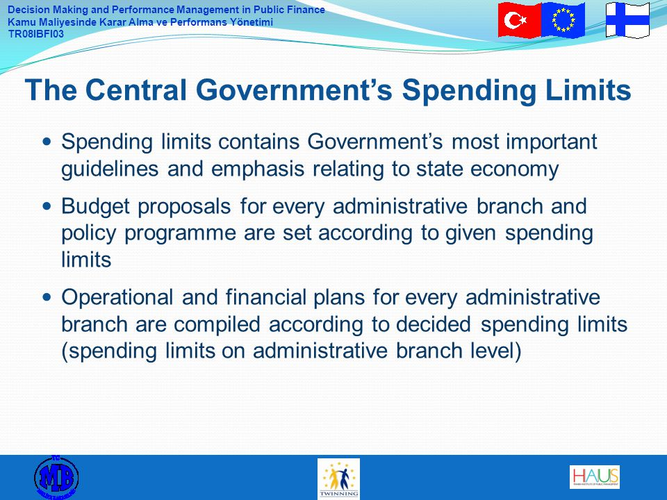 Decision Making and Performance Management in Public Finance Kamu Maliyesinde Karar Alma ve Performans Yönetimi TR08IBFI03 Spending limits contains Government's most important guidelines and emphasis relating to state economy Budget proposals for every administrative branch and policy programme are set according to given spending limits Operational and financial plans for every administrative branch are compiled according to decided spending limits (spending limits on administrative branch level) The Central Government's Spending Limits