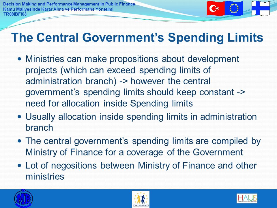 Decision Making and Performance Management in Public Finance Kamu Maliyesinde Karar Alma ve Performans Yönetimi TR08IBFI03 Ministries can make propositions about development projects (which can exceed spending limits of administration branch) -> however the central government's spending limits should keep constant -> need for allocation inside Spending limits Usually allocation inside spending limits in administration branch The central government's spending limits are compiled by Ministry of Finance for a coverage of the Government Lot of negositions between Ministry of Finance and other ministries The Central Government's Spending Limits