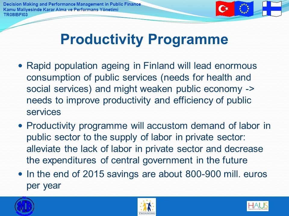 Decision Making and Performance Management in Public Finance Kamu Maliyesinde Karar Alma ve Performans Yönetimi TR08IBFI03 Rapid population ageing in Finland will lead enormous consumption of public services (needs for health and social services) and might weaken public economy -> needs to improve productivity and efficiency of public services Productivity programme will accustom demand of labor in public sector to the supply of labor in private sector: alleviate the lack of labor in private sector and decrease the expenditures of central government in the future In the end of 2015 savings are about 800-900 mill.
