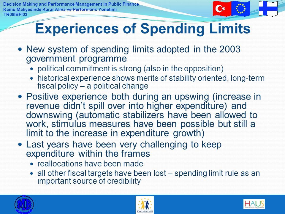 Decision Making and Performance Management in Public Finance Kamu Maliyesinde Karar Alma ve Performans Yönetimi TR08IBFI03 New system of spending limits adopted in the 2003 government programme political commitment is strong (also in the opposition) historical experience shows merits of stability oriented, long-term fiscal policy – a political change Positive experience both during an upswing (increase in revenue didn't spill over into higher expenditure) and downswing (automatic stabilizers have been allowed to work, stimulus measures have been possible but still a limit to the increase in expenditure growth) Last years have been very challenging to keep expenditure within the frames reallocations have been made all other fiscal targets have been lost – spending limit rule as an important source of credibility Experiences of Spending Limits