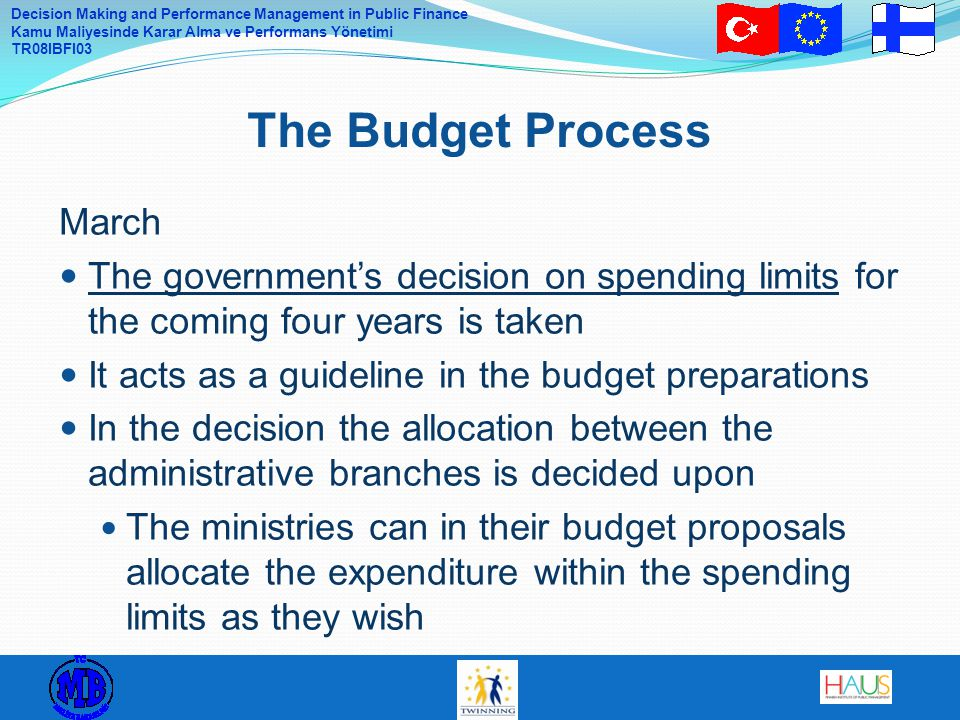 Decision Making and Performance Management in Public Finance Kamu Maliyesinde Karar Alma ve Performans Yönetimi TR08IBFI03 March The government's decision on spending limits for the coming four years is taken It acts as a guideline in the budget preparations In the decision the allocation between the administrative branches is decided upon The ministries can in their budget proposals allocate the expenditure within the spending limits as they wish The Budget Process