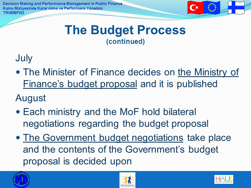 Decision Making and Performance Management in Public Finance Kamu Maliyesinde Karar Alma ve Performans Yönetimi TR08IBFI03 July The Minister of Finance decides on the Ministry of Finance's budget proposal and it is published August Each ministry and the MoF hold bilateral negotiations regarding the budget proposal The Government budget negotiations take place and the contents of the Government's budget proposal is decided upon The Budget Process (continued)
