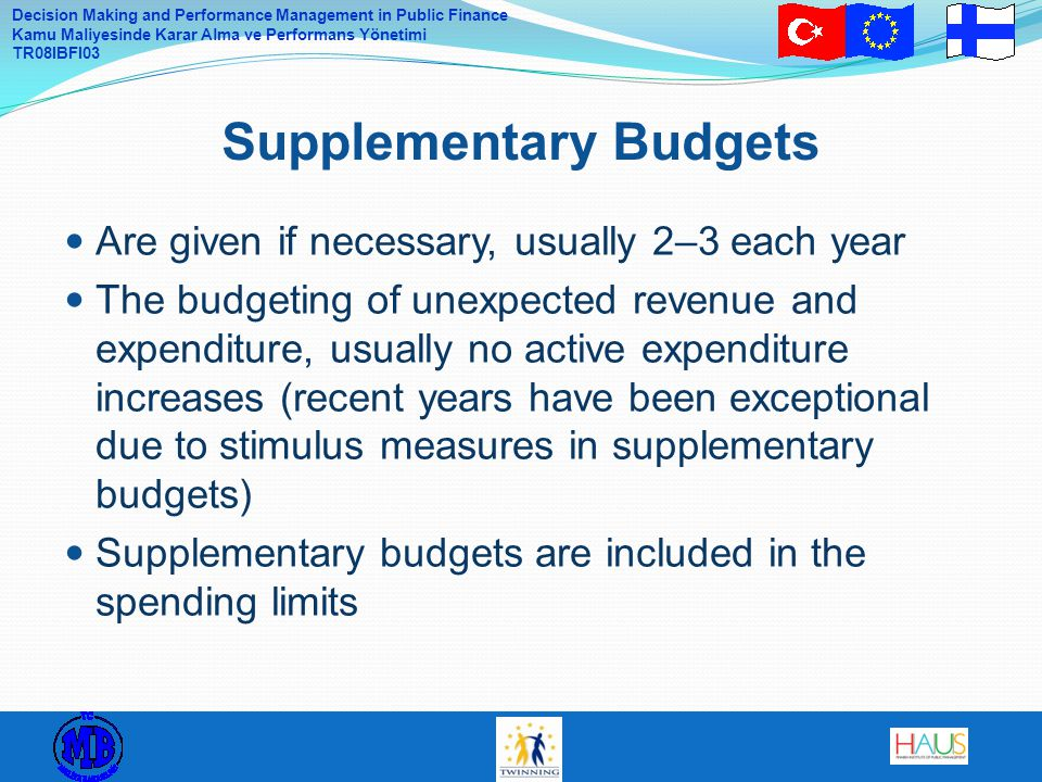 Decision Making and Performance Management in Public Finance Kamu Maliyesinde Karar Alma ve Performans Yönetimi TR08IBFI03 Are given if necessary, usually 2–3 each year The budgeting of unexpected revenue and expenditure, usually no active expenditure increases (recent years have been exceptional due to stimulus measures in supplementary budgets) Supplementary budgets are included in the spending limits Supplementary Budgets