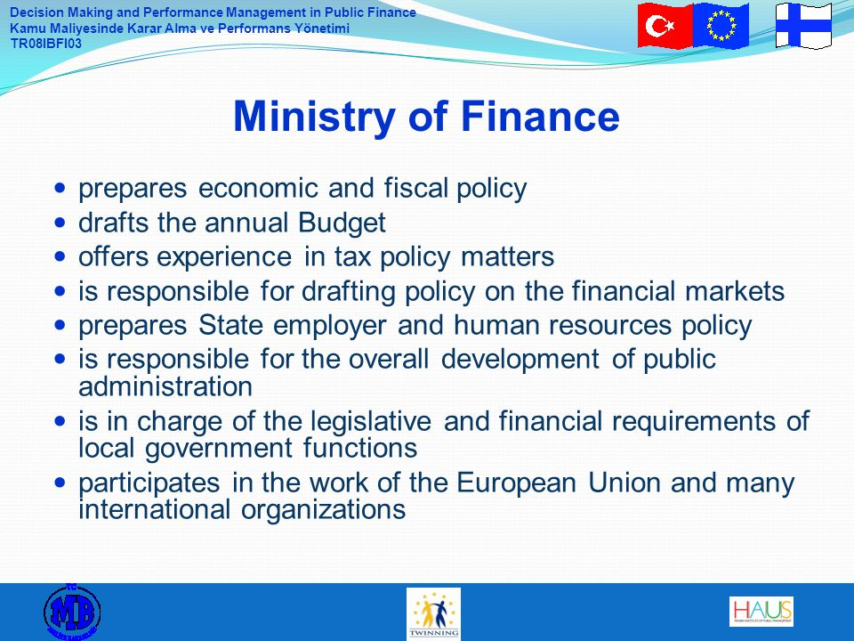 Decision Making and Performance Management in Public Finance Kamu Maliyesinde Karar Alma ve Performans Yönetimi TR08IBFI03 prepares economic and fiscal policy drafts the annual Budget offers experience in tax policy matters is responsible for drafting policy on the financial markets prepares State employer and human resources policy is responsible for the overall development of public administration is in charge of the legislative and financial requirements of local government functions participates in the work of the European Union and many international organizations Ministry of Finance