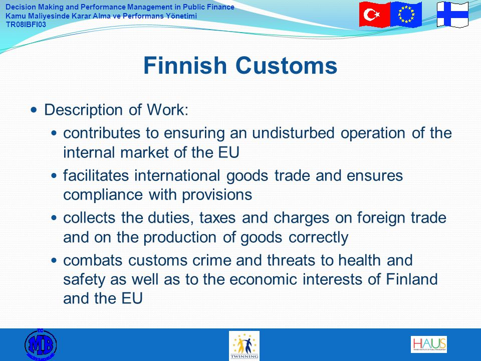 Decision Making and Performance Management in Public Finance Kamu Maliyesinde Karar Alma ve Performans Yönetimi TR08IBFI03 Description of Work: contributes to ensuring an undisturbed operation of the internal market of the EU facilitates international goods trade and ensures compliance with provisions collects the duties, taxes and charges on foreign trade and on the production of goods correctly combats customs crime and threats to health and safety as well as to the economic interests of Finland and the EU Finnish Customs
