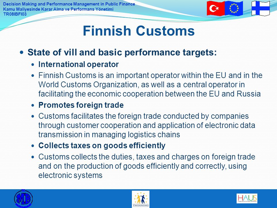 Decision Making and Performance Management in Public Finance Kamu Maliyesinde Karar Alma ve Performans Yönetimi TR08IBFI03 State of vill and basic performance targets: International operator Finnish Customs is an important operator within the EU and in the World Customs Organization, as well as a central operator in facilitating the economic cooperation between the EU and Russia Promotes foreign trade Customs facilitates the foreign trade conducted by companies through customer cooperation and application of electronic data transmission in managing logistics chains Collects taxes on goods efficiently Customs collects the duties, taxes and charges on foreign trade and on the production of goods efficiently and correctly, using electronic systems Finnish Customs