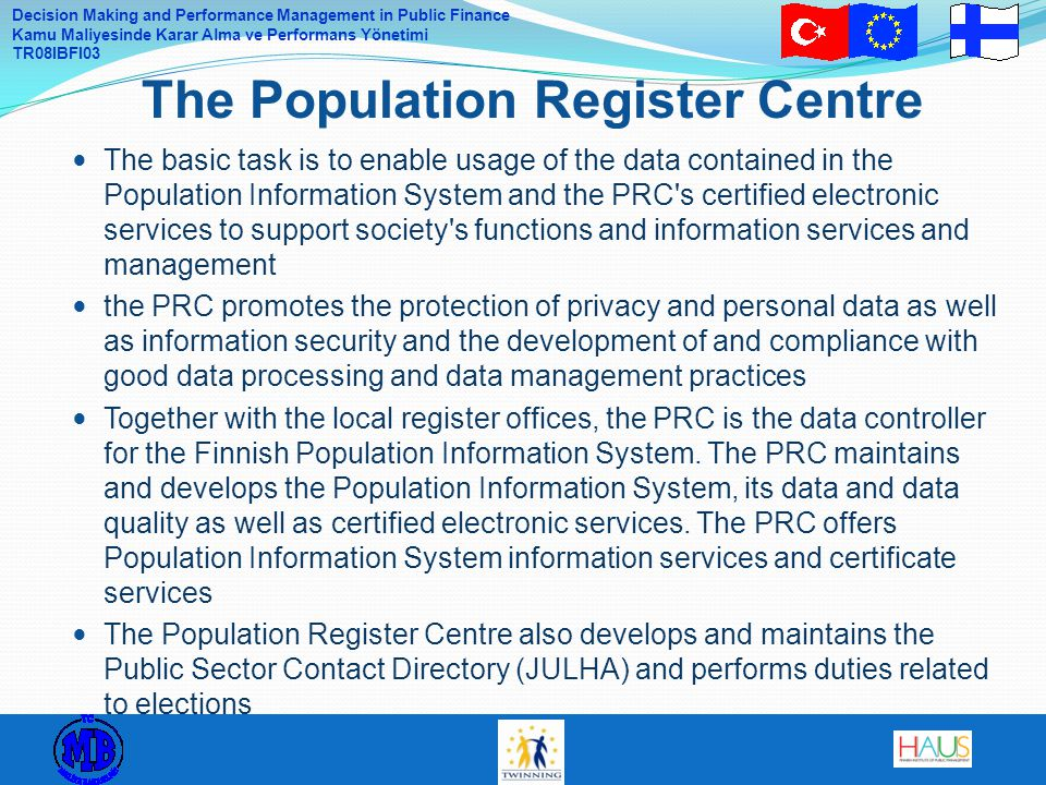 Decision Making and Performance Management in Public Finance Kamu Maliyesinde Karar Alma ve Performans Yönetimi TR08IBFI03 The basic task is to enable usage of the data contained in the Population Information System and the PRC s certified electronic services to support society s functions and information services and management the PRC promotes the protection of privacy and personal data as well as information security and the development of and compliance with good data processing and data management practices Together with the local register offices, the PRC is the data controller for the Finnish Population Information System.