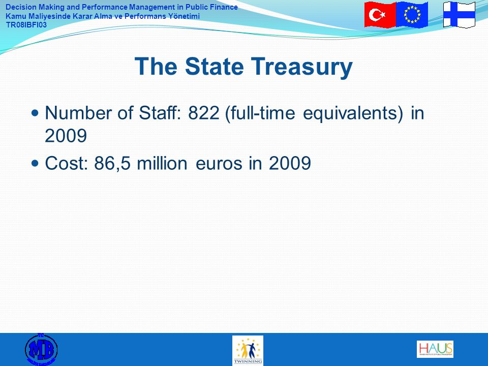 Decision Making and Performance Management in Public Finance Kamu Maliyesinde Karar Alma ve Performans Yönetimi TR08IBFI03 Number of Staff: 822 (full-time equivalents) in 2009 Cost: 86,5 million euros in 2009 The State Treasury