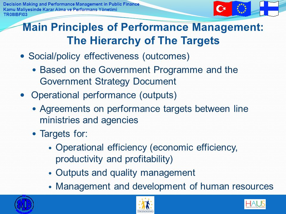 Decision Making and Performance Management in Public Finance Kamu Maliyesinde Karar Alma ve Performans Yönetimi TR08IBFI03 Social/policy effectiveness (outcomes) Based on the Government Programme and the Government Strategy Document Operational performance (outputs) Agreements on performance targets between line ministries and agencies Targets for: Operational efficiency (economic efficiency, productivity and profitability) Outputs and quality management Management and development of human resources Main Principles of Performance Management: The Hierarchy of The Targets