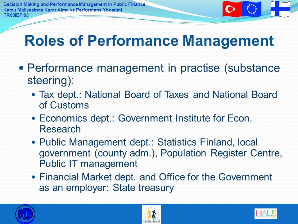 Decision Making and Performance Management in Public Finance Kamu Maliyesinde Karar Alma ve Performans Yönetimi TR08IBFI03 Performance management in practise (substance steering): Tax dept.: National Board of Taxes and National Board of Customs Economics dept.: Government Institute for Econ.