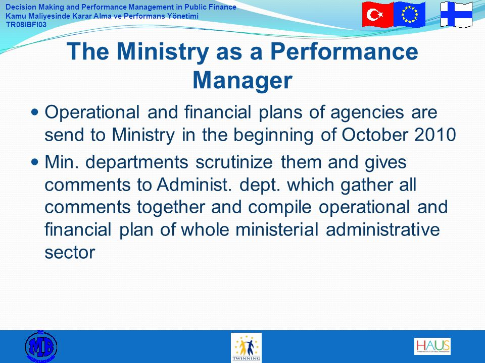 Decision Making and Performance Management in Public Finance Kamu Maliyesinde Karar Alma ve Performans Yönetimi TR08IBFI03 Operational and financial plans of agencies are send to Ministry in the beginning of October 2010 Min.