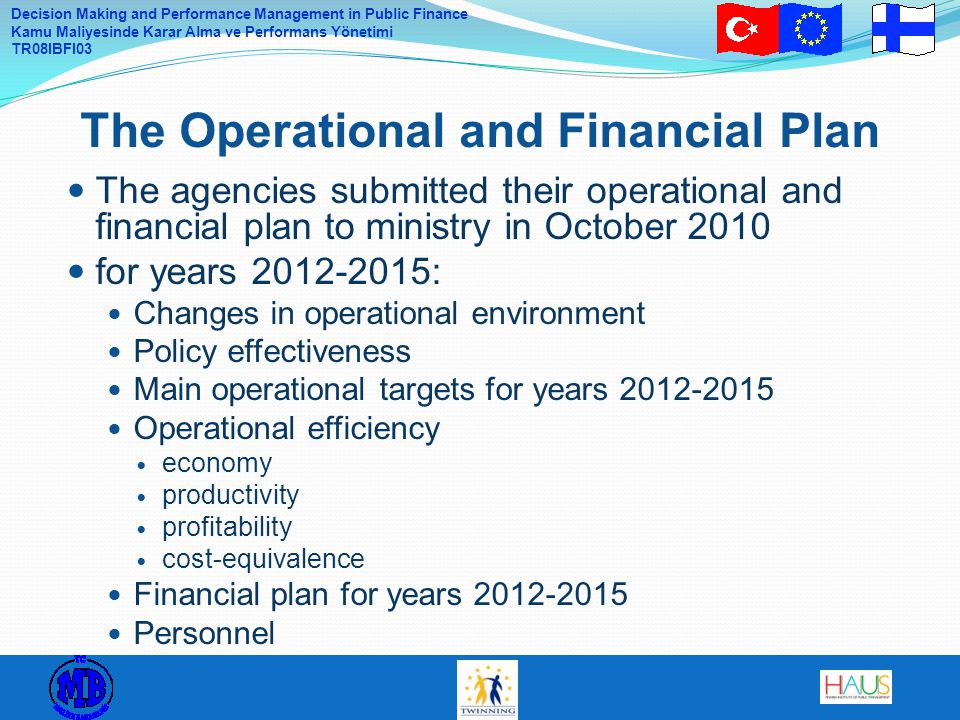 Decision Making and Performance Management in Public Finance Kamu Maliyesinde Karar Alma ve Performans Yönetimi TR08IBFI03 The agencies submitted their operational and financial plan to ministry in October 2010 for years 2012-2015: Changes in operational environment Policy effectiveness Main operational targets for years 2012-2015 Operational efficiency economy productivity profitability cost-equivalence Financial plan for years 2012-2015 Personnel The Operational and Financial Plan