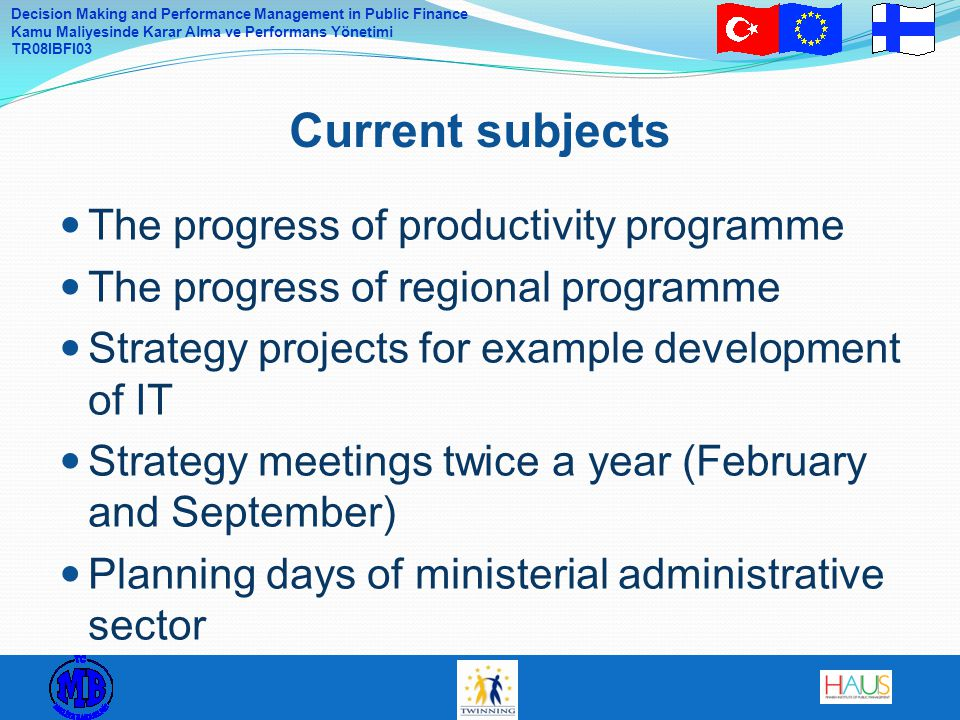 Decision Making and Performance Management in Public Finance Kamu Maliyesinde Karar Alma ve Performans Yönetimi TR08IBFI03 The progress of productivity programme The progress of regional programme Strategy projects for example development of IT Strategy meetings twice a year (February and September) Planning days of ministerial administrative sector Current subjects