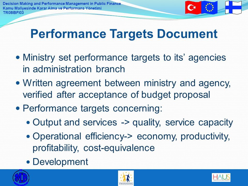 Decision Making and Performance Management in Public Finance Kamu Maliyesinde Karar Alma ve Performans Yönetimi TR08IBFI03 Ministry set performance targets to its' agencies in administration branch Written agreement between ministry and agency, verified after acceptance of budget proposal Performance targets concerning: Output and services -> quality, service capacity Operational efficiency-> economy, productivity, profitability, cost-equivalence Development Performance Targets Document