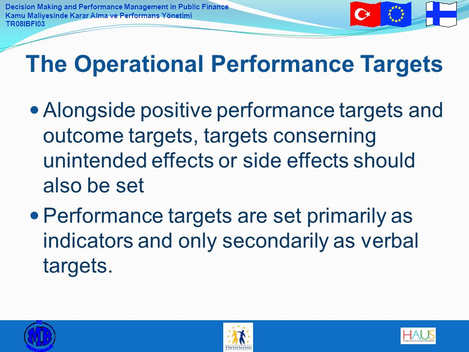 Decision Making and Performance Management in Public Finance Kamu Maliyesinde Karar Alma ve Performans Yönetimi TR08IBFI03 Alongside positive performance targets and outcome targets, targets conserning unintended effects or side effects should also be set Performance targets are set primarily as indicators and only secondarily as verbal targets.