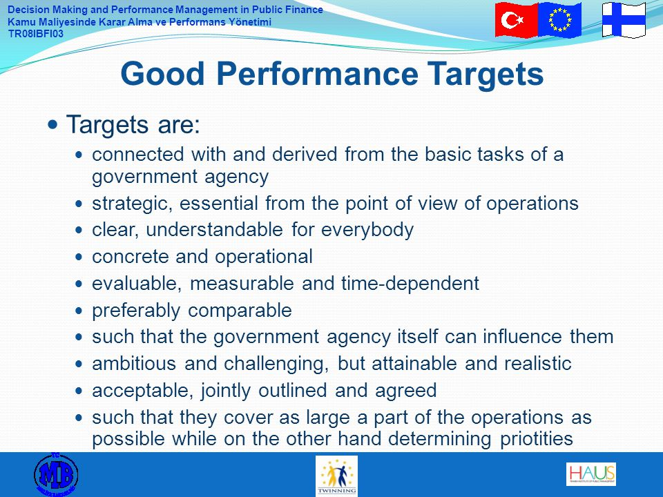 Decision Making and Performance Management in Public Finance Kamu Maliyesinde Karar Alma ve Performans Yönetimi TR08IBFI03 Targets are: connected with and derived from the basic tasks of a government agency strategic, essential from the point of view of operations clear, understandable for everybody concrete and operational evaluable, measurable and time-dependent preferably comparable such that the government agency itself can influence them ambitious and challenging, but attainable and realistic acceptable, jointly outlined and agreed such that they cover as large a part of the operations as possible while on the other hand determining priotities Good Performance Targets