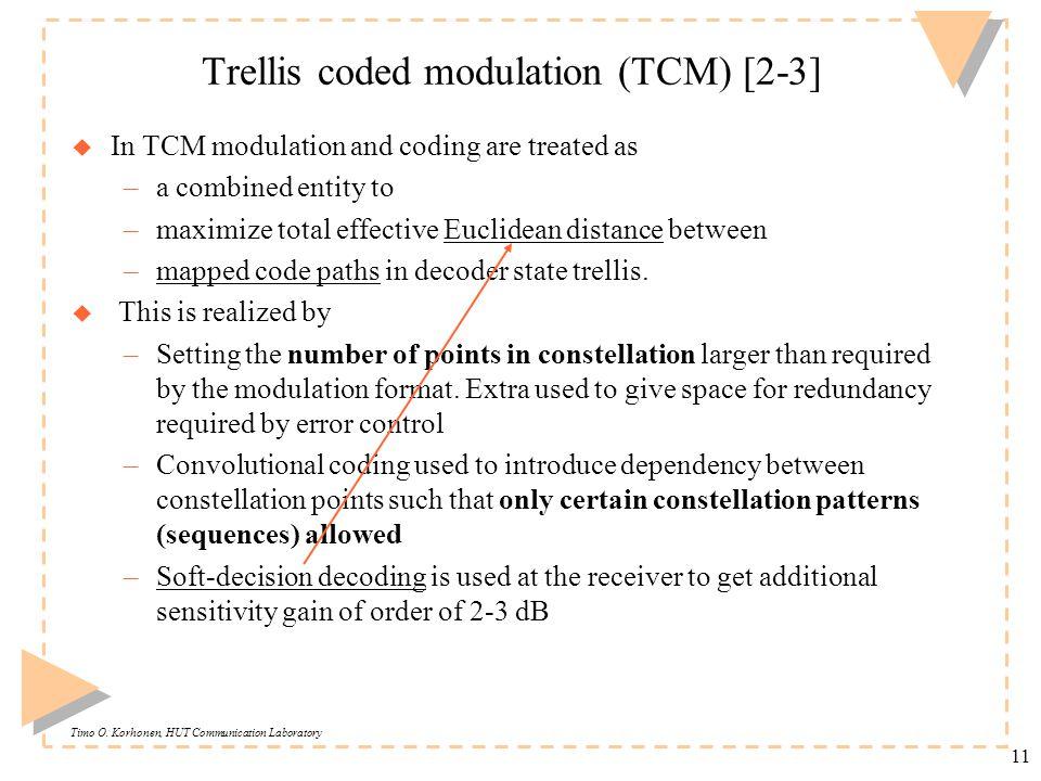 Timo O. Korhonen, HUT Communication Laboratory 11 Trellis coded modulation (TCM) [2-3] u In TCM modulation and coding are treated as –a combined entit