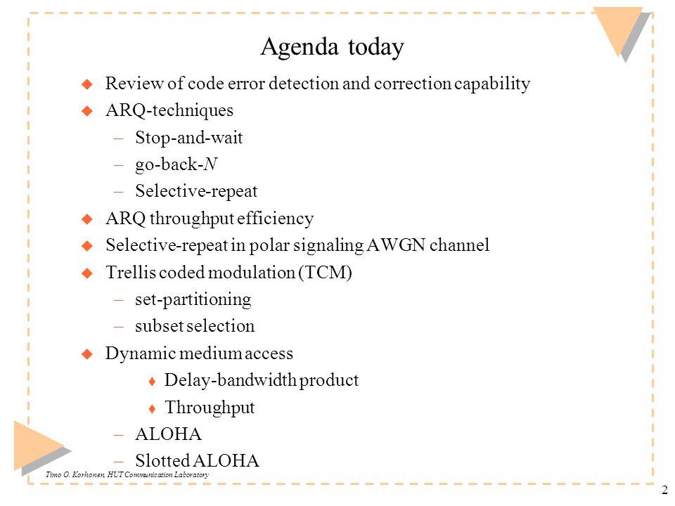 Timo O. Korhonen, HUT Communication Laboratory 2 Agenda today u Review of code error detection and correction capability u ARQ-techniques –Stop-and-wa