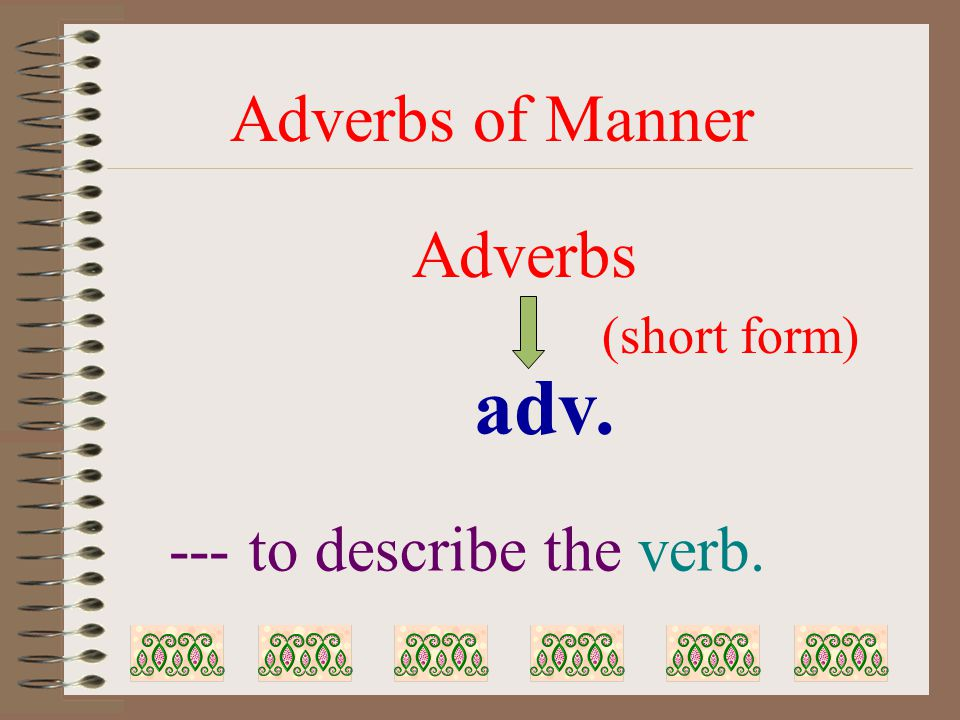Adverbs of Manner --- to describe the verb. Adverbs adv. (short form)