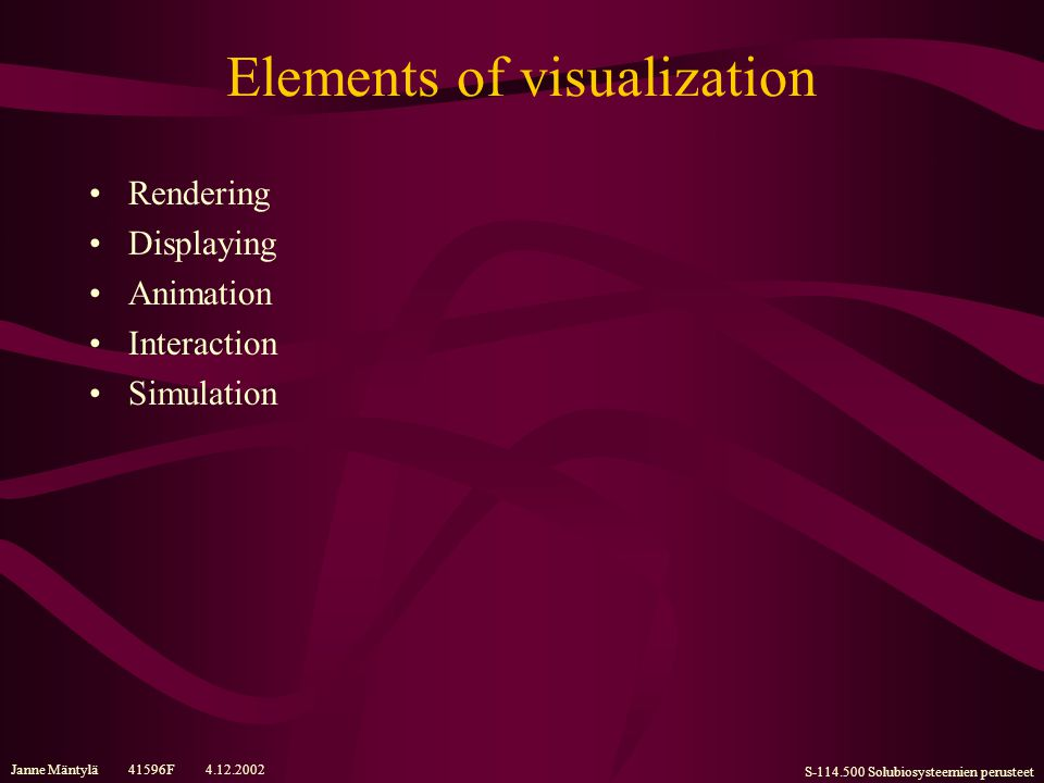 Janne Mäntylä 41596F 4.12.2002 S-114.500 Solubiosysteemien perusteet Elements of visualization Rendering Displaying Animation Interaction Simulation