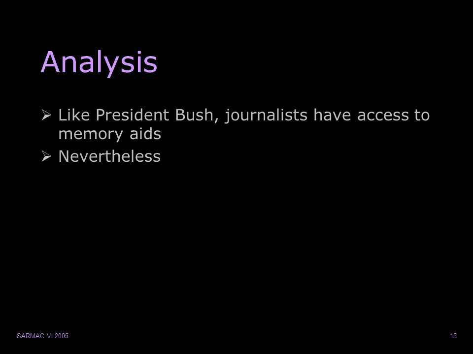 SARMAC VI 200515 Analysis  Like President Bush, journalists have access to memory aids  Nevertheless