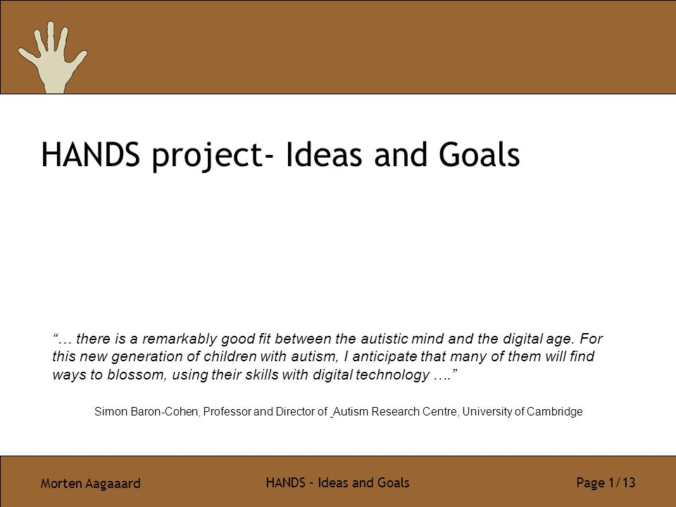 "Morten Aagaaard HANDS - Ideas and Goals Page 1/13 HANDS project- Ideas and Goals ""… there is a remarkably good fit between the autistic mind and the d"