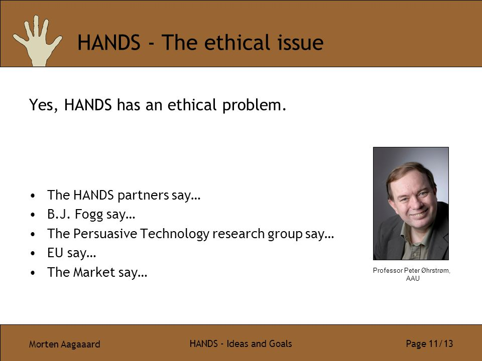 Morten Aagaaard HANDS - Ideas and Goals Page 11/13 HANDS - The ethical issue Yes, HANDS has an ethical problem. The HANDS partners say… B.J. Fogg say…