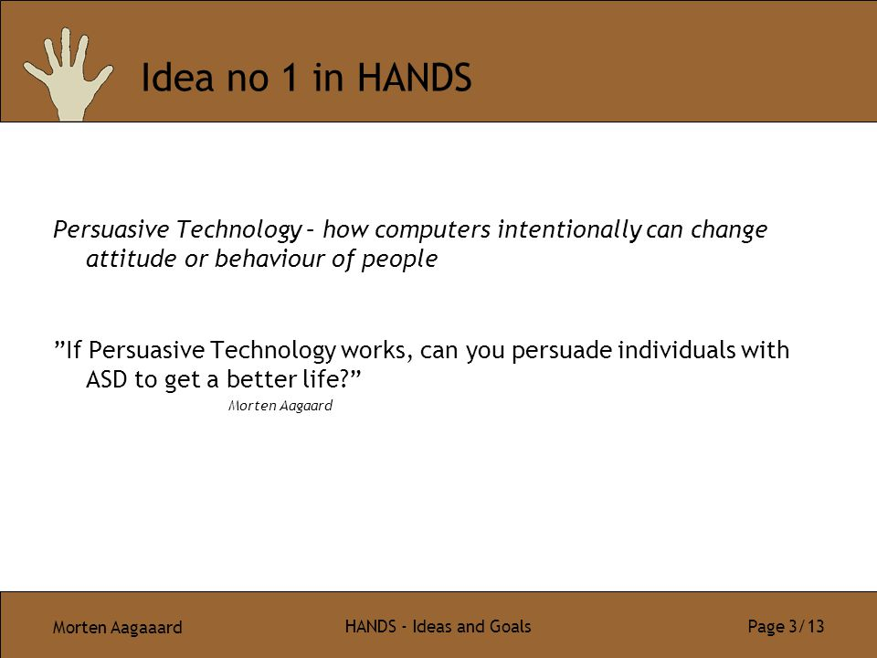 Morten Aagaaard HANDS - Ideas and Goals Page 3/13 Idea no 1 in HANDS Persuasive Technology – how computers intentionally can change attitude or behavi