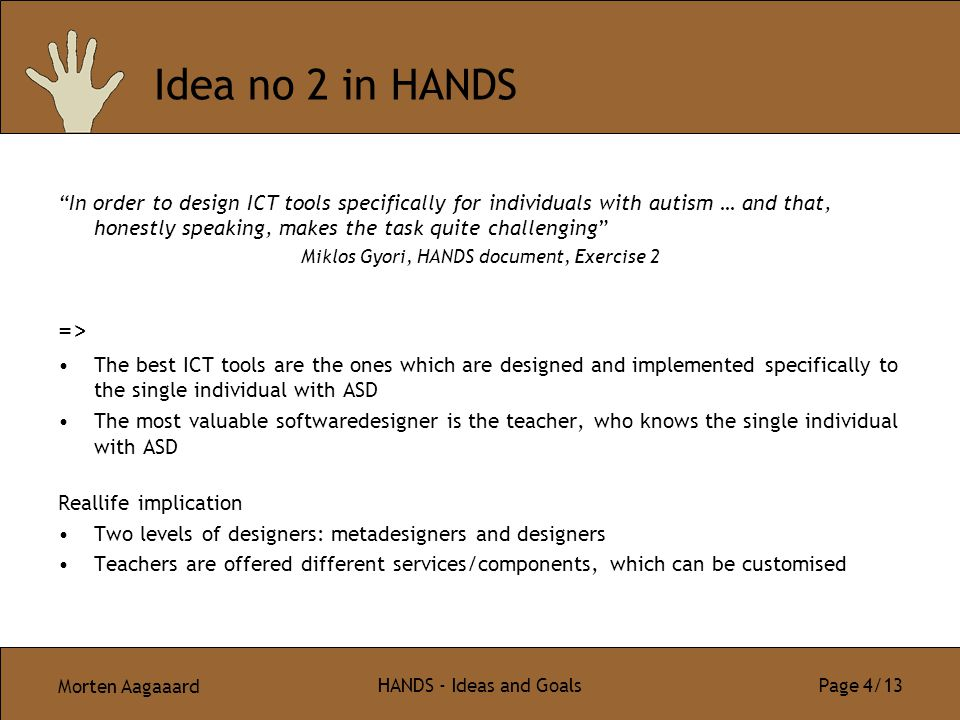 "Morten Aagaaard HANDS - Ideas and Goals Page 4/13 Idea no 2 in HANDS ""In order to design ICT tools specifically for individuals with autism … and that"
