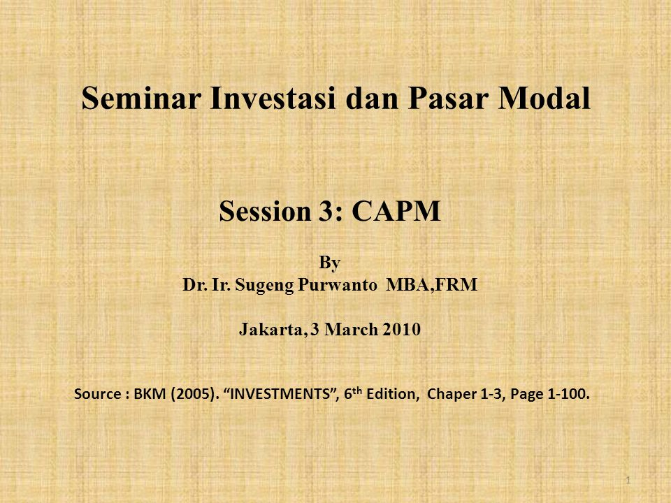 """Seminar Investasi dan Pasar Modal Session 3: CAPM By Dr. Ir. Sugeng Purwanto MBA,FRM Jakarta, 3 March 2010 Source : BKM (2005). """"INVESTMENTS"""", 6 th Ed"""