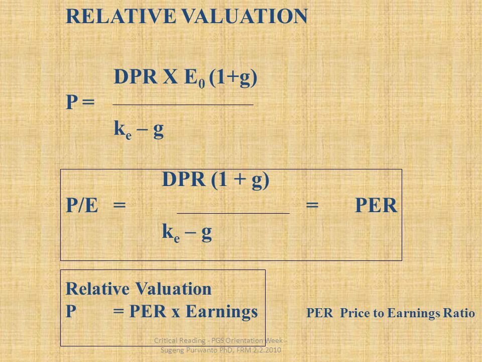 Critical Reading - PGS Orientation Week - Sugeng Purwanto PhD, FRM 2.2.2010 RELATIVE VALUATION DPR X E 0 (1+g) P = k e – g DPR (1 + g) P/E= = PER k e – g Relative Valuation P= PER x Earnings PER Price to Earnings Ratio