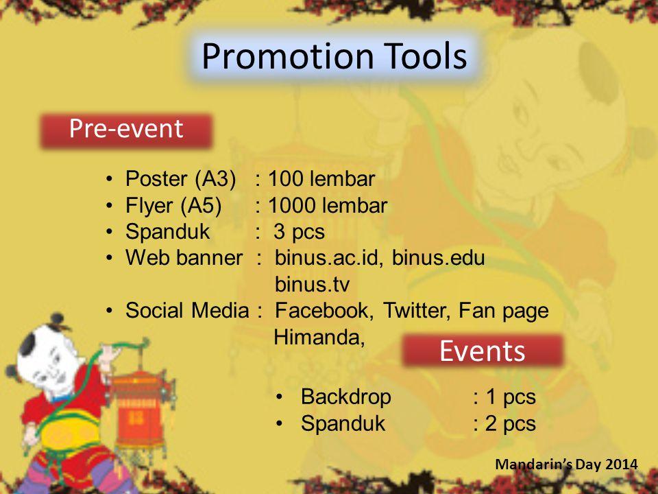 Pre-event Promotion Tools Poster (A3) : 100 lembar Flyer (A5) : 1000 lembar Spanduk : 3 pcs Web banner : binus.ac.id, binus.edu binus.tv Social Media : Facebook, Twitter, Fan page Himanda, Events Backdrop : 1 pcs Spanduk: 2 pcs Mandarin's Day 2014