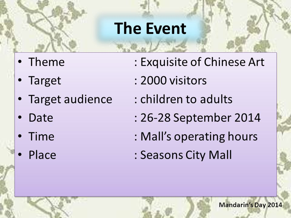 The Event Theme: Exquisite of Chinese Art Target: 2000 visitors Target audience: children to adults Date: 26-28 September 2014 Time: Mall's operating hours Place: Seasons City Mall Theme: Exquisite of Chinese Art Target: 2000 visitors Target audience: children to adults Date: 26-28 September 2014 Time: Mall's operating hours Place: Seasons City Mall Mandarin's Day 2014