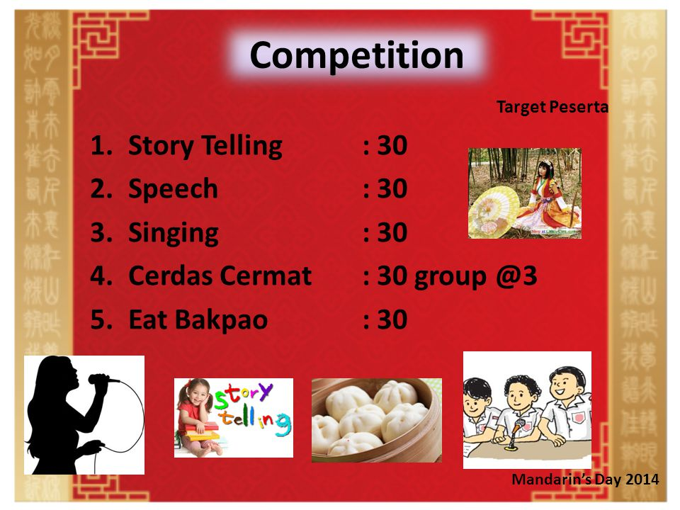 Competition 1.Story Telling : 30 2.Speech: 30 3.Singing: 30 4.Cerdas Cermat: 30 group @3 5.Eat Bakpao: 30 Target Peserta Mandarin's Day 2014