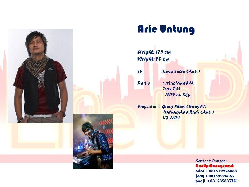 Arie Untung Height: 175 cm Weight: 70 kg TV : Tawa Sutra (Antv) Radio : Mustang FM Trax FM MTV on Sky Presenter : Gong Show (Trans TV) Untung Ada Budi (Antv) VJ MTV Contact Person: LineUp Management ariel : 081519256868 jody : 08159926863 panji : 081585883751