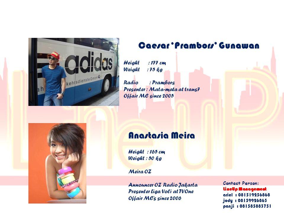 Caesar 'Prambors' Gunawan Height : 177 cm Weight : 75 kg Radio : Prambors Presenter : Mata-mata at trans7 Offair MC since 2005 Anastasia Meira Height