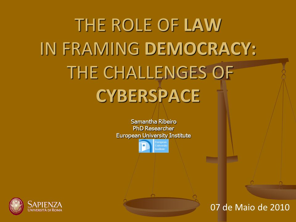 THE ROLE OF LAW IN FRAMING DEMOCRACY: THE CHALLENGES OF CYBERSPACE Samantha Ribeiro PhD Researcher European University Institute 07 de Maio de 2010