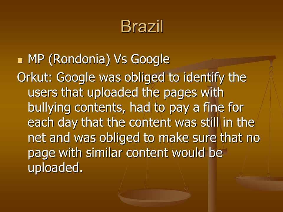 Brazil MP (Rondonia) Vs Google MP (Rondonia) Vs Google Orkut: Google was obliged to identify the users that uploaded the pages with bullying contents, had to pay a fine for each day that the content was still in the net and was obliged to make sure that no page with similar content would be uploaded.