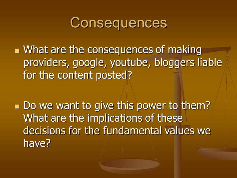 Consequences What are the consequences of making providers, google, youtube, bloggers liable for the content posted.