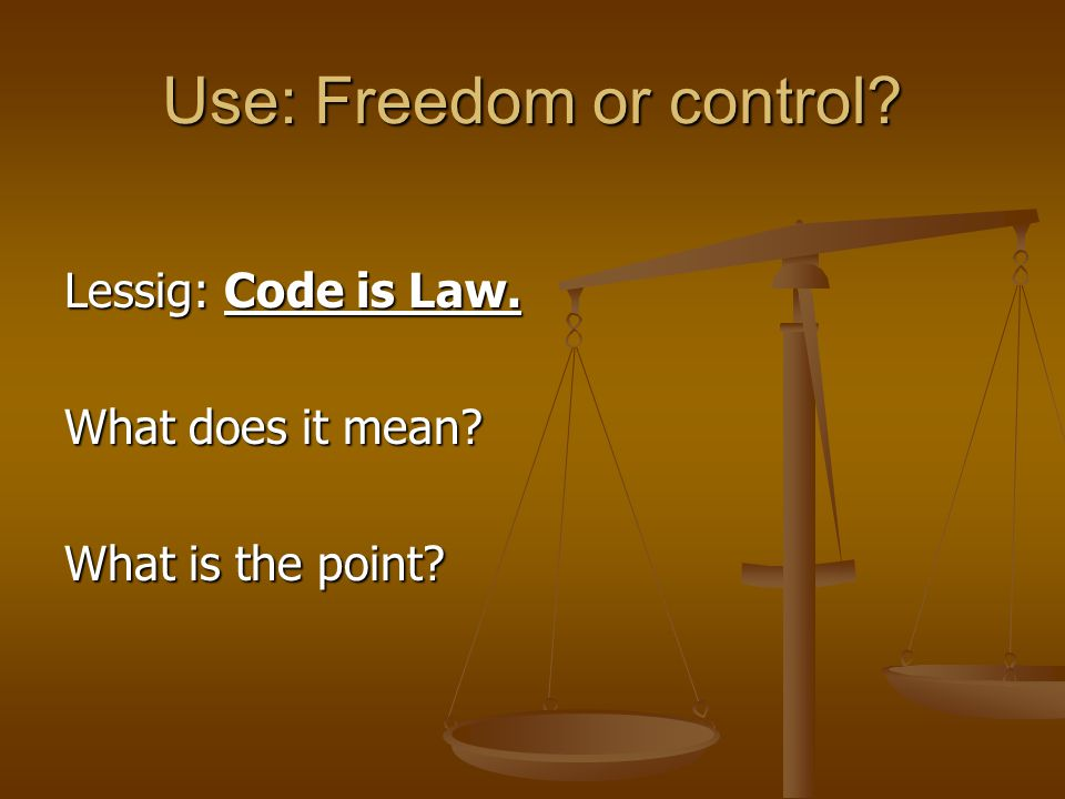 Use: Freedom or control Lessig: Code is Law. What does it mean What is the point