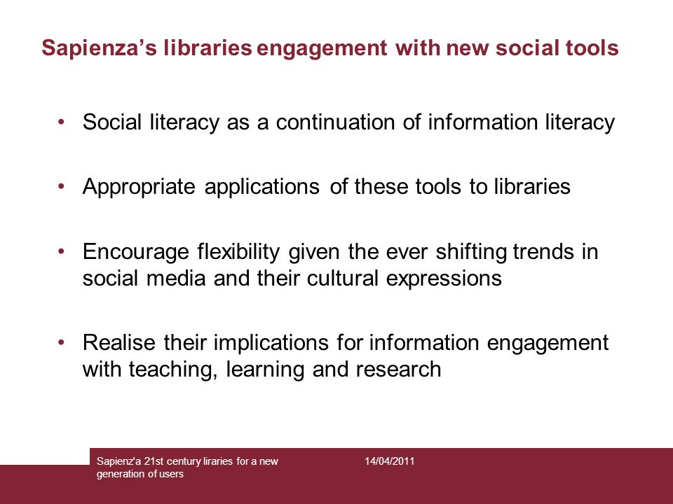 Sapienza's libraries engagement with new social tools Social literacy as a continuation of information literacy Appropriate applications of these tools to libraries Encourage flexibility given the ever shifting trends in social media and their cultural expressions Realise their implications for information engagement with teaching, learning and research 14/04/2011Sapienz a 21st century liraries for a new generation of users