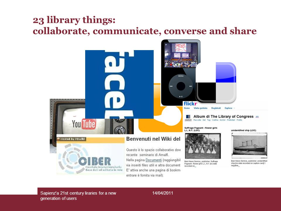 14/04/2011Sapienz'a 21st century liraries for a new generation of users 23 library things: collaborate, communicate, converse and share
