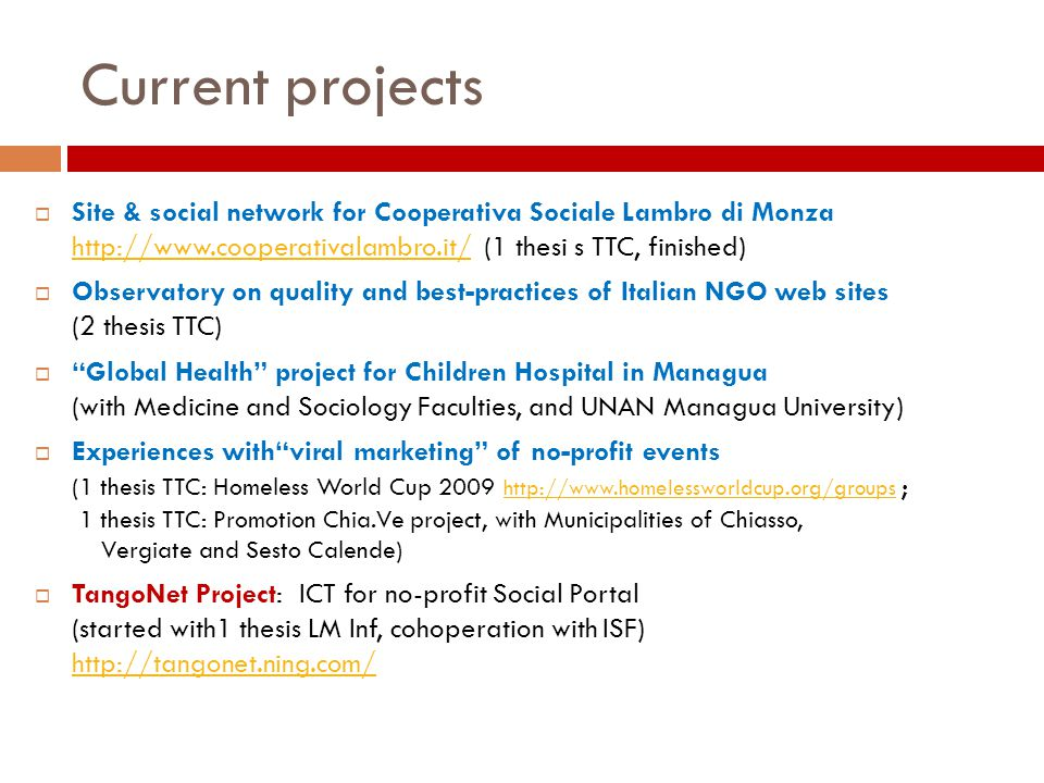 Current projects  Site & social network for Cooperativa Sociale Lambro di Monza http://www.cooperativalambro.it/ (1 thesi s TTC, finished) http://www.cooperativalambro.it/  Observatory on quality and best-practices of Italian NGO web sites (2 thesis TTC)  Global Health project for Children Hospital in Managua (with Medicine and Sociology Faculties, and UNAN Managua University)  Experiences with viral marketing of no-profit events (1 thesis TTC: Homeless World Cup 2009 http://www.homelessworldcup.org/groups ; 1 thesis TTC: Promotion Chia.Ve project, with Municipalities of Chiasso, Vergiate and Sesto Calende) http://www.homelessworldcup.org/groups  TangoNet Project: ICT for no-profit Social Portal (started with1 thesis LM Inf, cohoperation with ISF) http://tangonet.ning.com/ http://tangonet.ning.com/