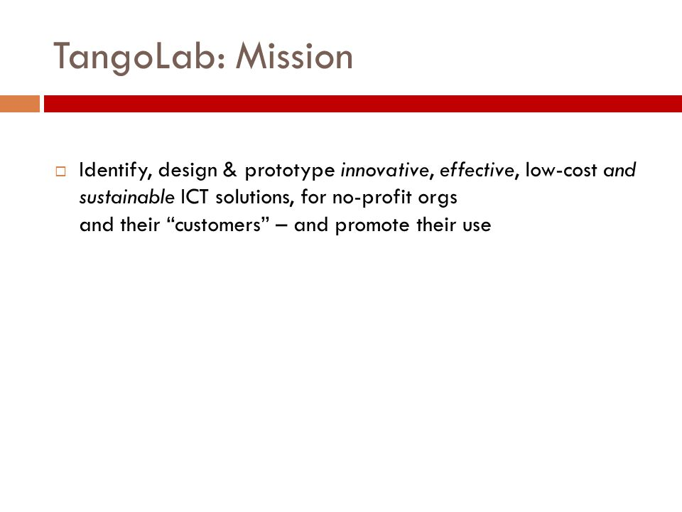 TangoLab: Mission  Identify, design & prototype innovative, effective, low-cost and sustainable ICT solutions, for no-profit orgs and their customers – and promote their use