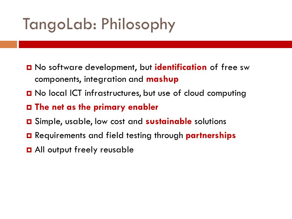 TangoLab: Philosophy  No software development, but identification of free sw components, integration and mashup  No local ICT infrastructures, but u